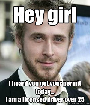 hey girl i heard you got your permit today i am a licens - Ryan gosling