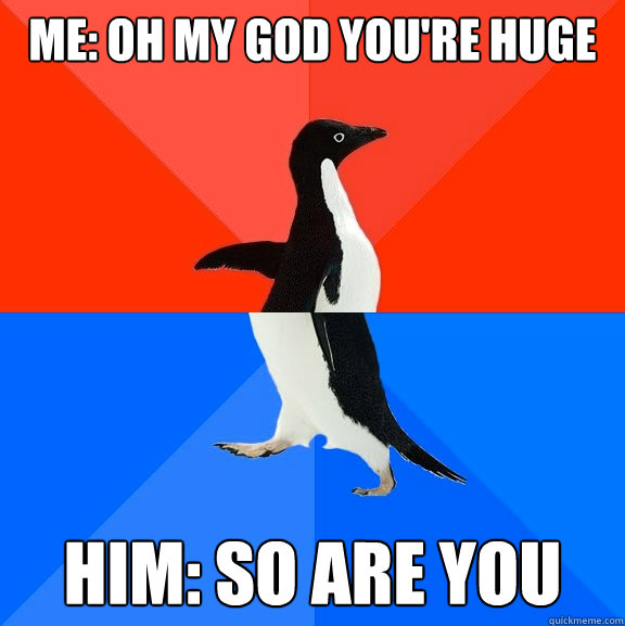 me oh my god youre huge him so are you - Socially Awesome Awkward Penguin