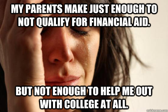 my parents make just enough to not qualify for financial aid - First World Problems