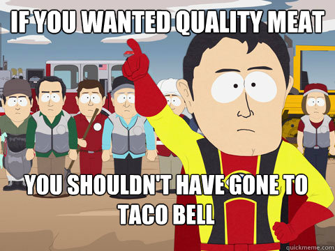 if you wanted quality meat you shouldnt have gone to taco b - Captain Hindsight