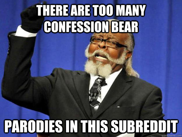 there are too many confession bear parodies in this subreddi - Toodamnhigh