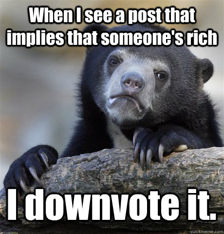 when i see a post that implies that someones rich i downvot - Confession Bear