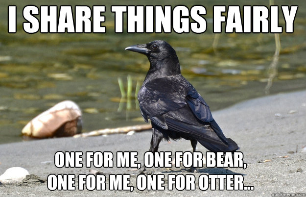i share things fairly one for me one for bear one for me - Nonchalant Crow