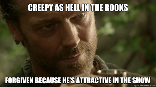 creepy as hell in the books forgiven because hes attractive -