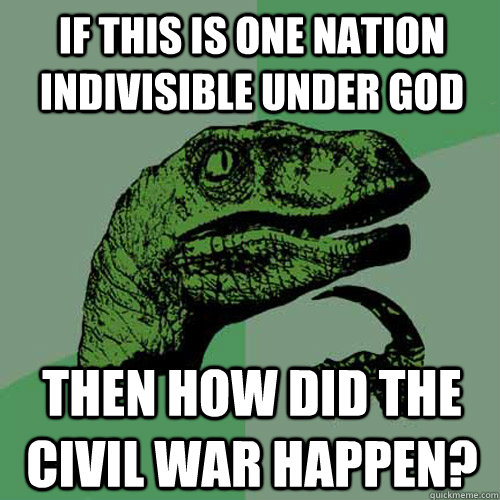 if this is one nation indivisible under god then how did the - Philosoraptor