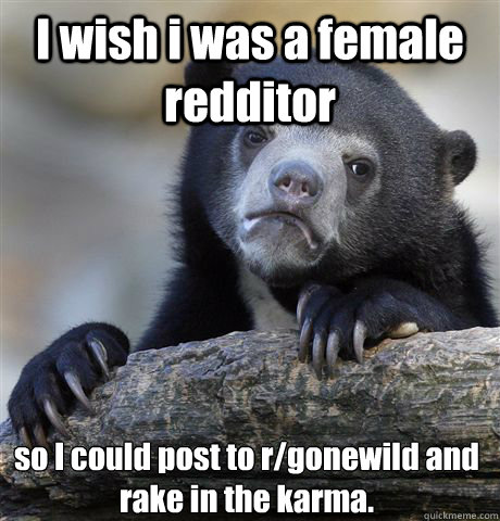 i wish i was a female redditor so i could post to rgonewild - Confession Bear