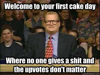 welcome to your first cake day where no one gives a shit and - Its time to play drew carey