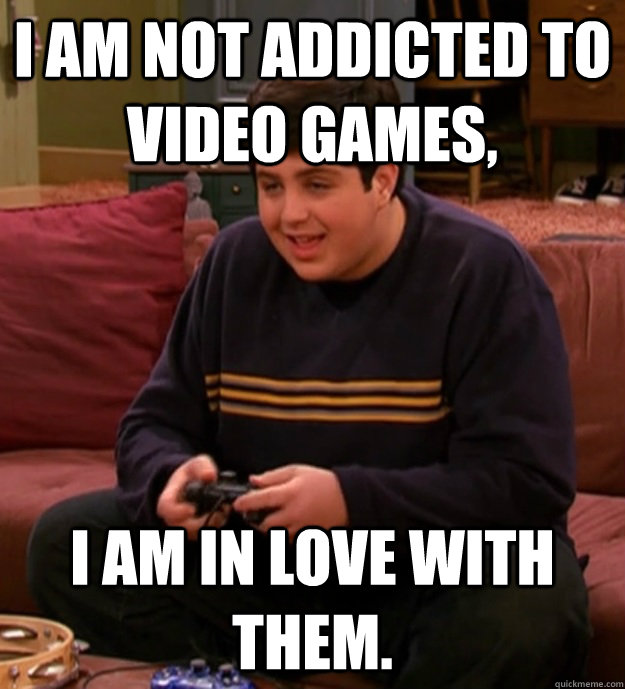 i am not addicted to video games i am in love with them -