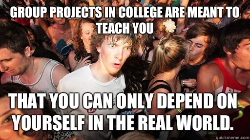 Group projects in college are meant to teach you That you ca - Sudden Clarity Clarence