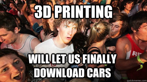 3d printing will let us finally download cars - Sudden Clarity Clarence