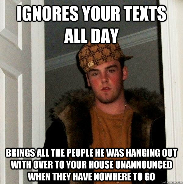 ignores your texts all day brings all the people he was hang - Scumbag Steve
