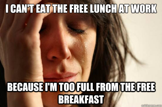i cant eat the free lunch at work because im too full from - First World Problems