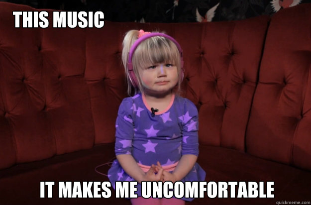 this music it makes me uncomfortable -
