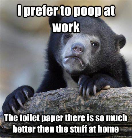 i prefer to poop at work the toilet paper there is so much b - Confession Bear