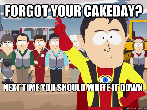forgot your cakeday next time you should write it down - Captain Hindsight