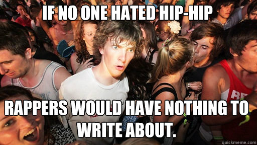 if no one hated hiphip rappers would have nothing to write  - Sudden Clarity Clarence