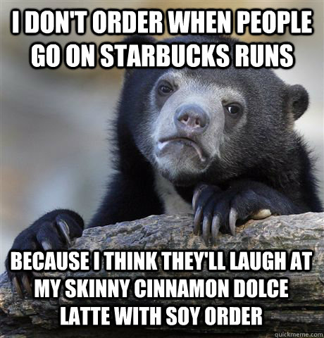 i dont order when people go on starbucks runs because i thi - Confession Bear