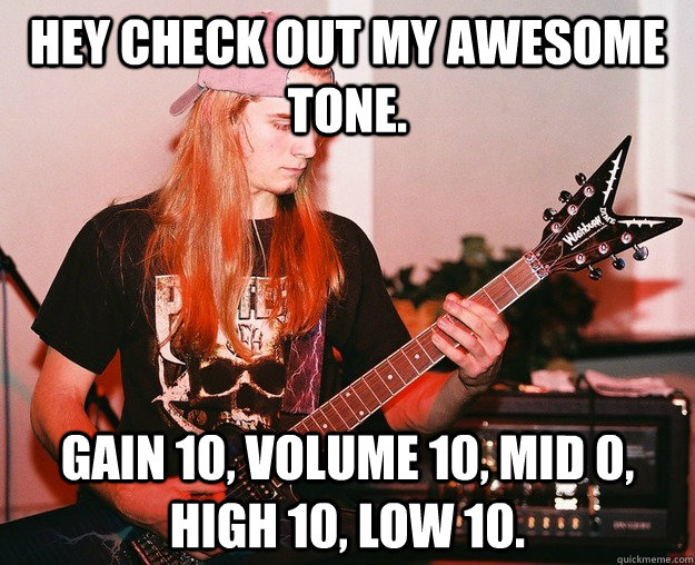 hey check out my awesome tone gain 10 volume 10 mid 0 hi - Annoying Metal Kid