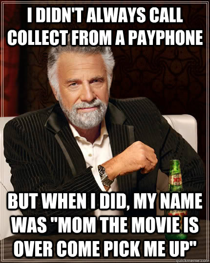 i didnt always call collect from a payphone but when i did - The Most Interesting Man In The World