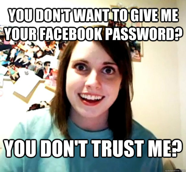 you dont want to give me your facebook password you dont  - Overly Attached Girlfriend