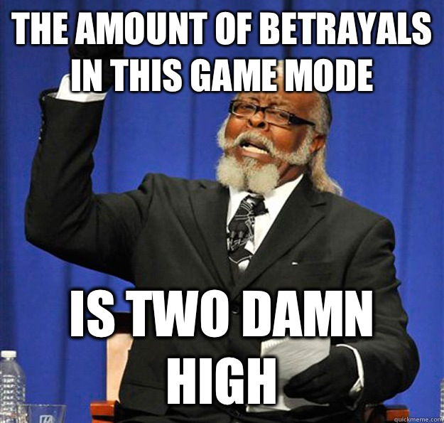 The amount of betrayals in this game mode Is two damn high - Jimmy McMillan