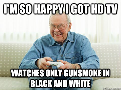 im so happy i got hd tv watches only gunsmoke in black and  - Hip Grandpa