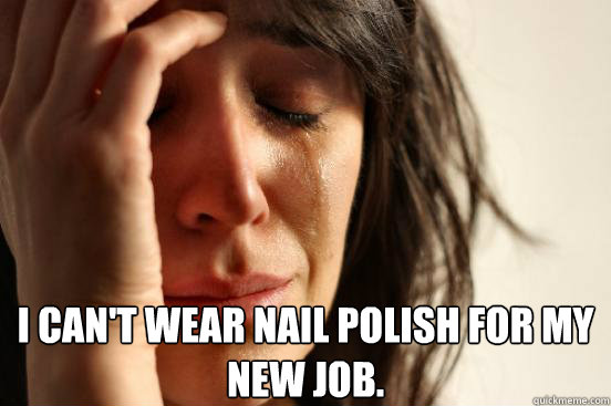 i cant wear nail polish for my new job  - First World Problems