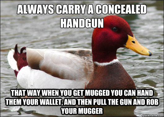 always carry a concealed handgun that way when you get mugg - Malicious Advice Mallard