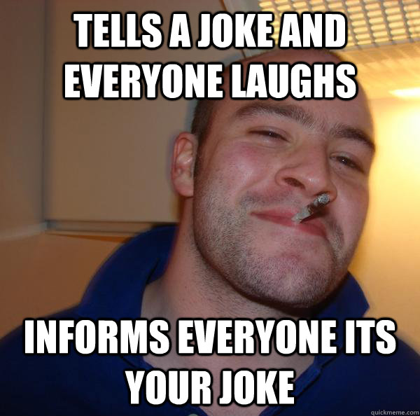 tells a joke and everyone laughs informs everyone its your j - Good Guy Greg