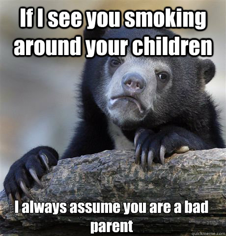 if i see you smoking around your children i always assume yo - Confession Bear
