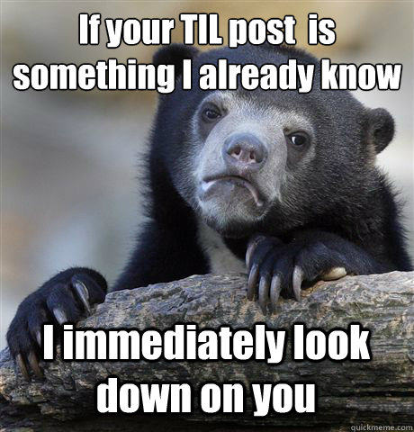 if your til post is something i already know i immediately  - Confession Bear