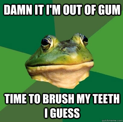 damn it im out of gum time to brush my teeth i guess - Foul Bachelor Frog