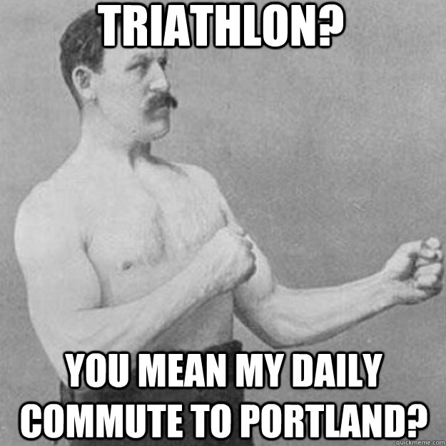 triathlon you mean my daily commute to portland - overly manly man