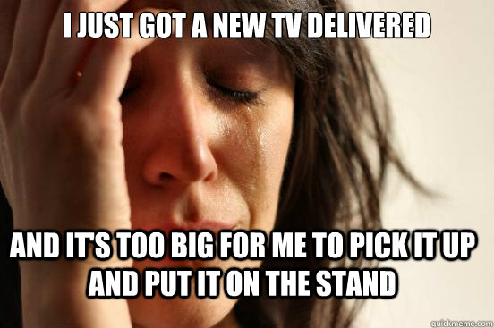 i just got a new tv delivered and its too big for me to pic - FirstWorldProblems
