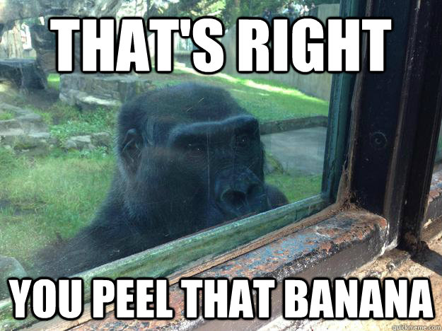 thats right you peel that banana -