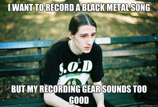 i want to record a black metal song but my recording gear so - First World Metal Problems