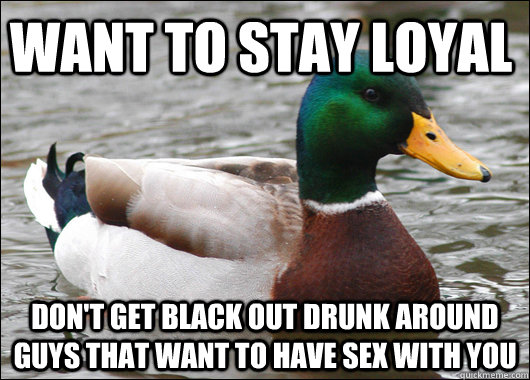 want to stay loyal dont get black out drunk around guys tha - Actual Advice Mallard