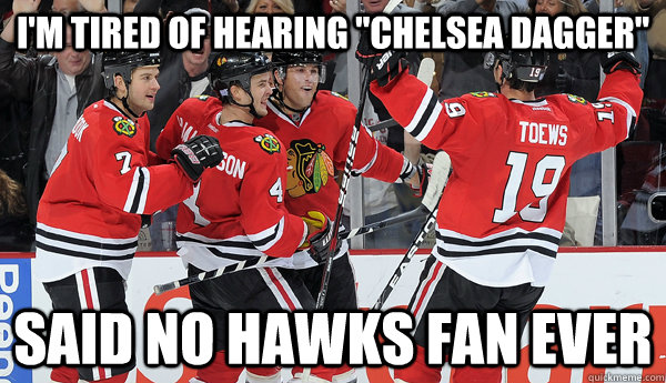 im tired of hearing chelsea dagger said no hawks fan ever -