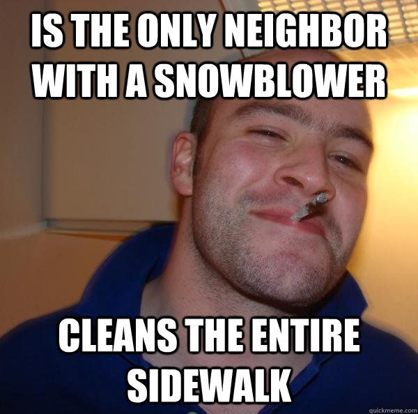 is the only neighbor with a snowblower cleans the entire sid - Good Guy Greg