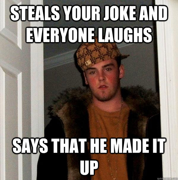 steals your joke and everyone laughs says that he made it up - Scumbag Steve