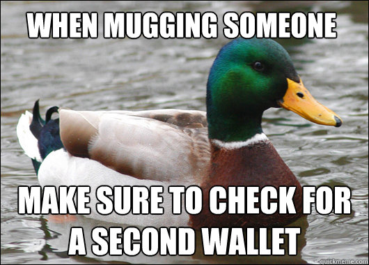 when mugging someone make sure to check for a second wallet - Actual Advice Mallard