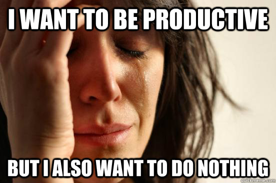 i want to be productive but i also want to do nothing - First World Problems