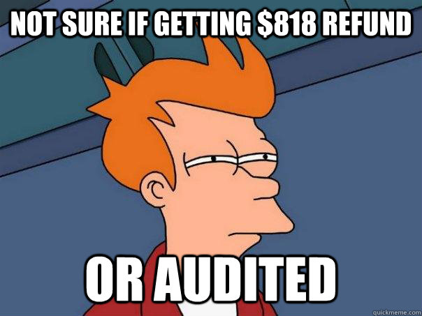 not sure if getting 818 refund or audited - Futurama Fry
