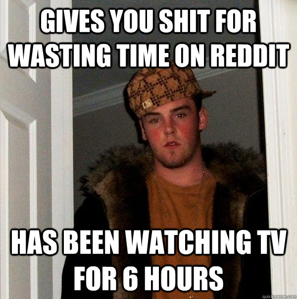 gives you shit for wasting time on reddit has been watching  - Scumbag Steve
