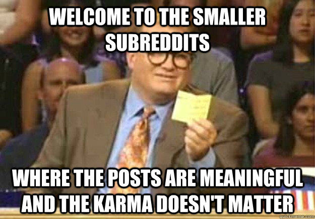 welcome to the smaller subreddits where the posts are meanin - Welcome to