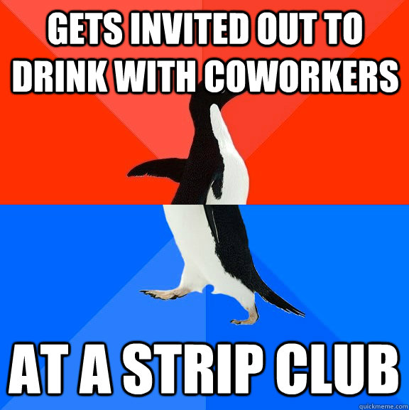gets invited out to drink with coworkers at a strip club - Socially Awesome Awkward Penguin
