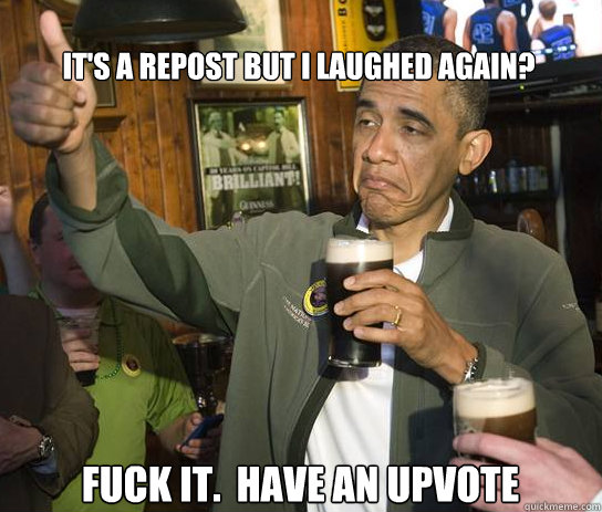 its a repost but i laughed again fuck it have an upvote - Upvoting Obama