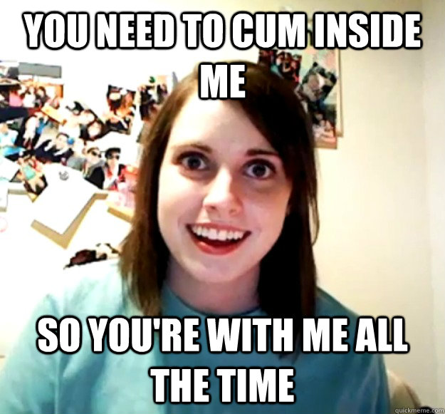 you need to cum inside me so youre with me all the time - Overly Attached Girlfriend