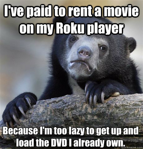 ive paid to rent a movie on my roku player because im too  - Confession Bear