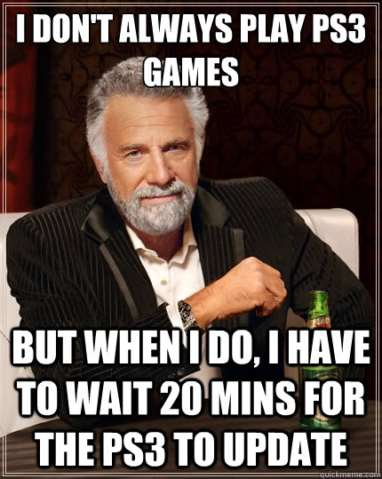 i dont always play ps3 games but when i do i have to wait  - The Most Interesting Man In The World